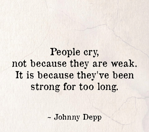 depp: People cry,  not because they are weak.  It is because they've been  strong for too long.  - Johnny Depp