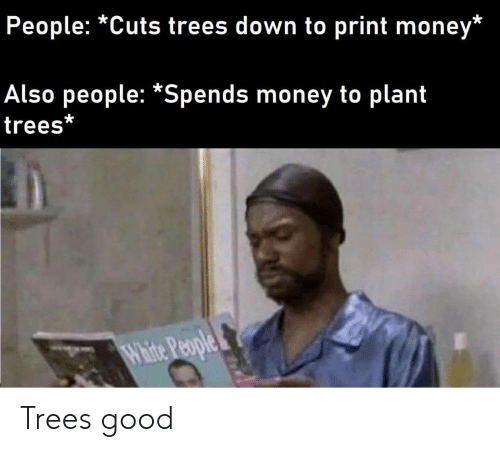 White People: People: *Cuts trees down to print money*  Also people: *Spends money to plant  trees*  White People Trees good
