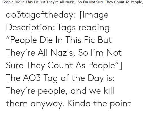 "the point: People Die In This Fic But They're All Nazis, So I'm Not Sure They Count As People, ao3tagoftheday:  [Image Description: Tags reading ""People Die In This Fic But They're All Nazis, So I'm Not Sure They Count As People""]  The AO3 Tag of the Day is: They're people, and we kill them anyway. Kinda the point"