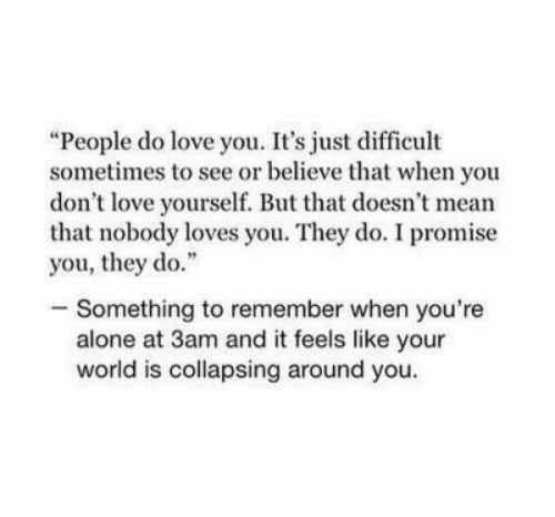 "i promise: ""People do love you. It's just difficult  sometimes to see or believe that when you  don't love yourself. But that doesn't mean  that nobody loves you. They do. I promise  you, they do.""  -Something to remember when you're  alone at 3am and it feels like your  world is collapsing around you."