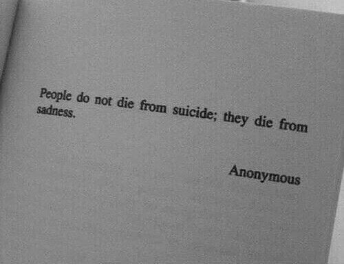 Anonymous, Suicide, and Sadness: People do not die from suicide; they die from  sadness.  Anonymous