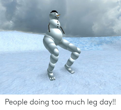 Reddit, Too Much, and Leg Day: People doing too much leg day!!