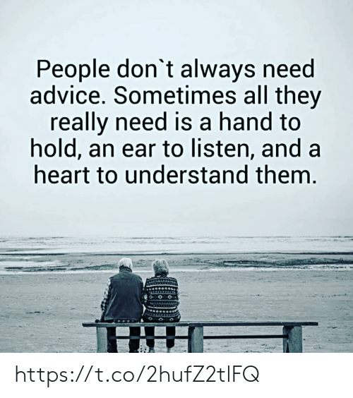 Dont Always: People don't always need  advice. Sometimes all they  really need is a hand to  hold, an ear to listen, and a  heart to understand them. https://t.co/2hufZ2tlFQ
