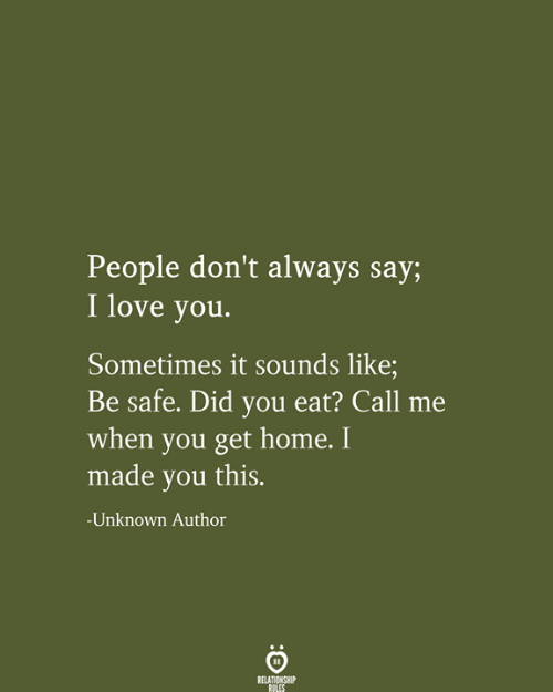 Dont Always: People don't always say;  I love you.  Sometimes it sounds like;  Be safe. Did you eat? Call  when you get home. I  made you this.  -Unknown Author  RELATIONSHIP  RULES
