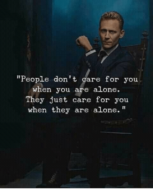 "Being Alone, They, and You: ""People don't care for you  when you are alone.  They just care for you  when they are alone."""