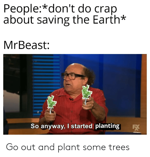 crap: People:*don't do crap  about saving the Earth*  MrBeast:  So anyway, I started planting  EX Go out and plant some trees