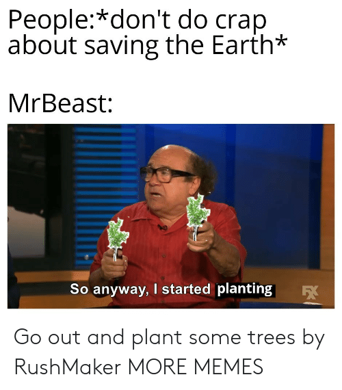 crap: People:*don't do crap  about saving the Earth*  MrBeast:  So anyway, I started planting  EX Go out and plant some trees by RushMaker MORE MEMES