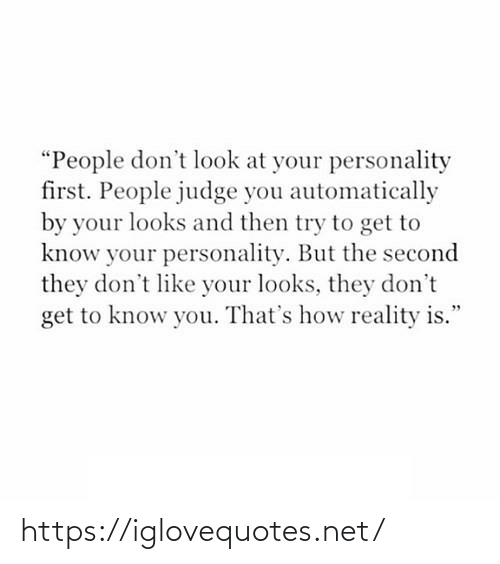"""judge: """"People don't look at your personality  first. People judge you automatically  by your looks and then try to get to  know your personality. But the second  they don't like your looks, they don't  get to know you. That's how reality is."""" https://iglovequotes.net/"""