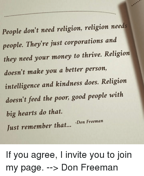 Memes, Kindness, and Religion: People don't need religion, religion needs  people. They're just corporations and  they need your money to thrive. Religion  doesn't make you a better person,  intelligence and kindness does. Religion  doesn't feed the poor, good people with  big hearts do that.  Just remember that...  Don Freeman If you agree, I invite you to join my page. --> Don Freeman