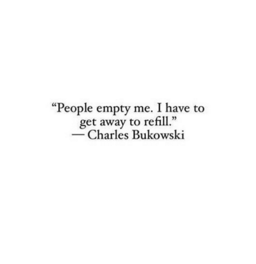 """Refill: People empty me. I have to  get away to refill""""  Charles Bukowski"""