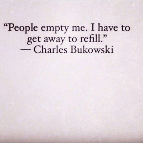 """Refill: """"People empty me. I have to  get away to refill  02  Charles Bukowski"""
