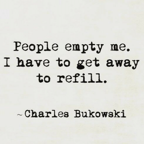 Refill: People empty me.  I have to get away  to refill.  Charles Bukowski