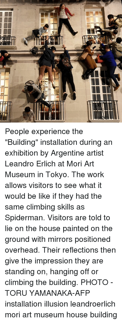 """exhibition: People experience the """"Building"""" installation during an exhibition by Argentine artist Leandro Erlich at Mori Art Museum in Tokyo. The work allows visitors to see what it would be like if they had the same climbing skills as Spiderman. Visitors are told to lie on the house painted on the ground with mirrors positioned overhead. Their reflections then give the impression they are standing on, hanging off or climbing the building. PHOTO - TORU YAMANAKA-AFP installation illusion leandroerlich mori art museum house building"""