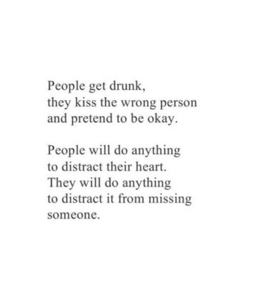 missing someone: People get drunk,  they kiss the wrong person  and pretend to be okay.  People will do anything  to distract their heart.  They will do anything  to distract it from missing  someone