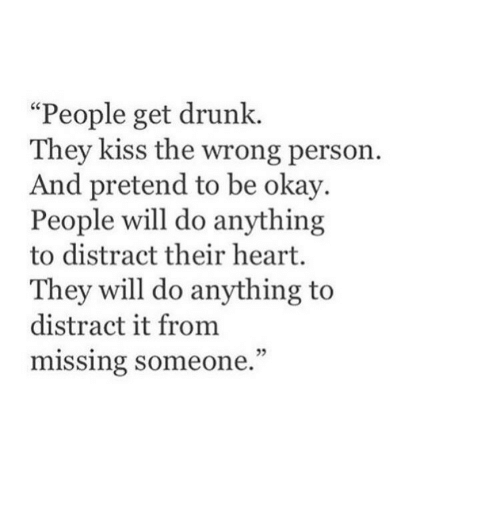 """missing someone: """"People get drunk.  They kiss the wrong person.  d pretend to be okay.  People will do anything  to distract their heart.  They will do anything to  distract it from  missing someone.  05"""