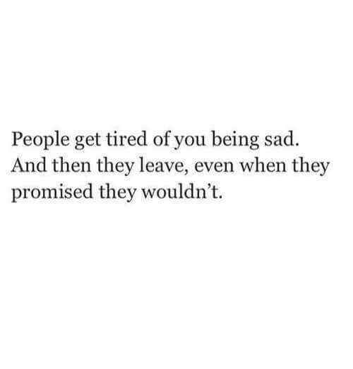 Tired Of You: People get tired of you being sad.  And then they leave, even when they  promised they wouldn't.