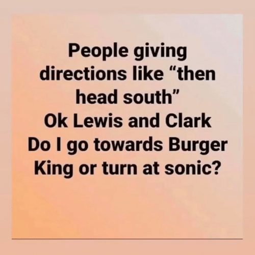 "Burger King: People giving  directions like ""then  head south""  Ok Lewis and Clark  Do I go towards Burger  King or turn at sonic?"