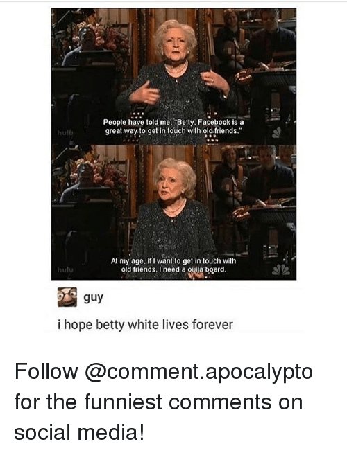 betty white: People have told me. Betty. Facebook is a  great way. to get intouch with old. friends.  hulb  At my age. if I want to get in touth with  old friends, I need a ouija board  hulu  guy  i hope betty white lives forever Follow @comment.apocalypto for the funniest comments on social media!
