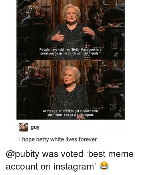 """betty white: People have told me. Betty, Facebook is a  great way to get in touch with old. friends.""""  hulb  At my age. ifi want to get in touth with  old friends, I need a ouila board.  hutu  i hope betty white lives forever @pubity was voted 'best meme account on instagram' 😂"""