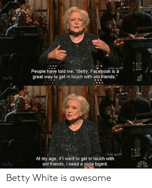 """betty white: People have told me Betty, Facebook is a  great way to get in touch with old friends.""""  hulb  At my age. if I want to get in touch with  old friends, I need a ouiia board  hulu Betty White is awesome"""