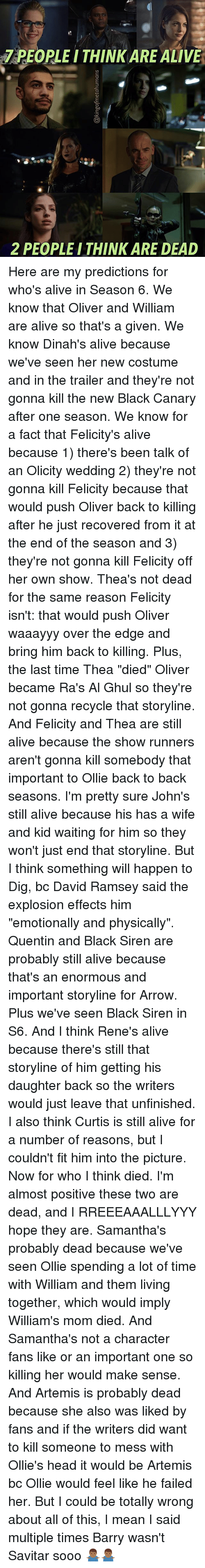 "Alive, Back to Back, and Head: PEOPLE I THINK ARE ALIVE  2 PEOPLEITHINK ARE DEAD Here are my predictions for who's alive in Season 6. We know that Oliver and William are alive so that's a given. We know Dinah's alive because we've seen her new costume and in the trailer and they're not gonna kill the new Black Canary after one season. We know for a fact that Felicity's alive because 1) there's been talk of an Olicity wedding 2) they're not gonna kill Felicity because that would push Oliver back to killing after he just recovered from it at the end of the season and 3) they're not gonna kill Felicity off her own show. Thea's not dead for the same reason Felicity isn't: that would push Oliver waaayyy over the edge and bring him back to killing. Plus, the last time Thea ""died"" Oliver became Ra's Al Ghul so they're not gonna recycle that storyline. And Felicity and Thea are still alive because the show runners aren't gonna kill somebody that important to Ollie back to back seasons. I'm pretty sure John's still alive because his has a wife and kid waiting for him so they won't just end that storyline. But I think something will happen to Dig, bc David Ramsey said the explosion effects him ""emotionally and physically"". Quentin and Black Siren are probably still alive because that's an enormous and important storyline for Arrow. Plus we've seen Black Siren in S6. And I think Rene's alive because there's still that storyline of him getting his daughter back so the writers would just leave that unfinished. I also think Curtis is still alive for a number of reasons, but I couldn't fit him into the picture. Now for who I think died. I'm almost positive these two are dead, and I RREEEAAALLLYYY hope they are. Samantha's probably dead because we've seen Ollie spending a lot of time with William and them living together, which would imply William's mom died. And Samantha's not a character fans like or an important one so killing her would make sense. And Artemis is probably dead because she also was liked by fans and if the writers did want to kill someone to mess with Ollie's head it would be Artemis bc Ollie would feel like he failed her. But I could be totally wrong about all of this, I mean I said multiple times Barry wasn't Savitar sooo 🤷🏾‍♂️🤷🏾‍♂️"
