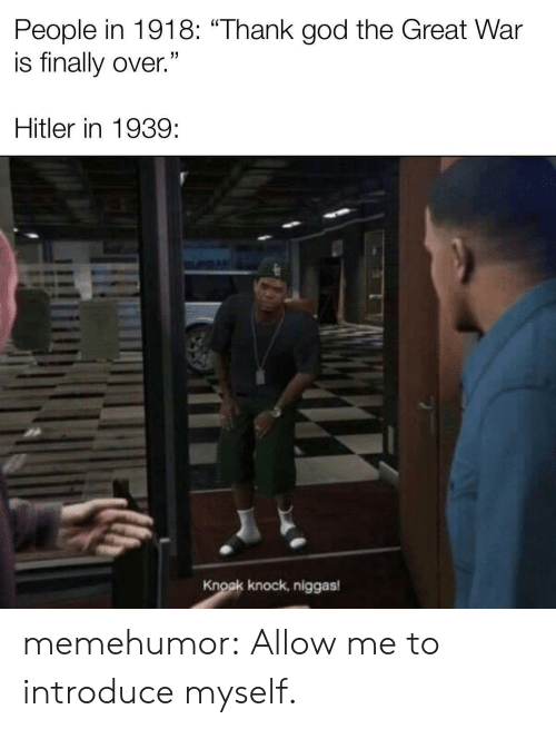 "thank god: People in 1918: ""Thank god the Great War  is finally over.""  Hitler in 1939  Knock knock, niggas memehumor:  Allow me to introduce myself."
