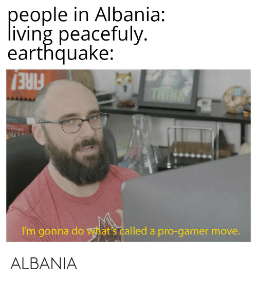 Fire, Funny, and Earthquake: people in Albania:  living peacefuly.  earthquake:  THIN  FIRE!  I'm gonna do what's called a pro-gamer move. ALBANIA