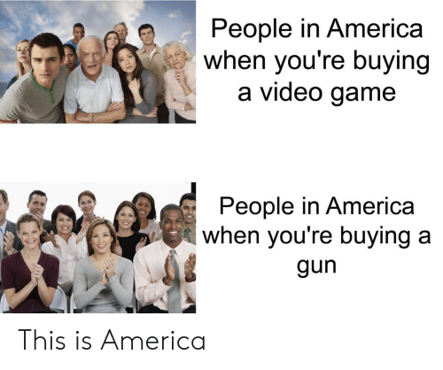 in america: People in America  when you're buying  a video game  People in America  when you're buying a  gun This is America