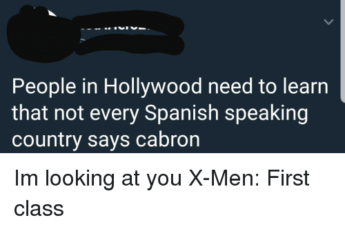 Spanish, X-Men, and X-Men: First Class: People in Hollywood need to learn  that not every Spanish speaking  country says cabron Im looking at you X-Men: First class