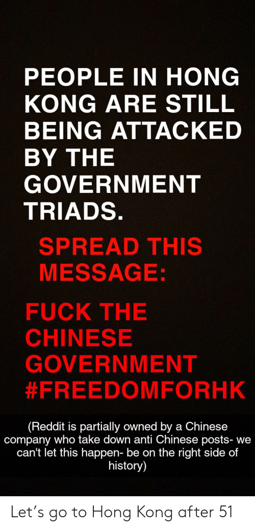 Reddit, Chinese, and Fuck: PEOPLE IN HONG  KONG ARE STILL  BEING ATTACKED  BY THE  GOVERNMENT  TRIADS.  SPREAD THIS  MESSAGE:  FUCK THE  CHINESE  GOVERNMENT  #FREEDOMFORHK  (Reddit is partially owned by a Chinese  company who take down anti Chinese posts- we  can't let this happen- be on the right side of  history) Let's go to Hong Kong after 51
