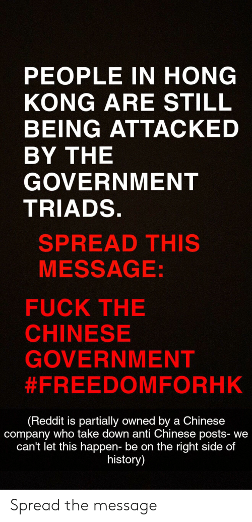 Reddit, Chinese, and Fuck: PEOPLE IN HONG  KONG ARE STILL  BEING ATTACKED  BY THE  GOVERNMENT  TRIADS.  SPREAD THIS  MESSAGE:  FUCK THE  CHINESE  GOVERNMENT  #FREEDOMFORHK  (Reddit is partially owned by a Chinese  company who take down anti Chinese posts- we  can't let this happen- be on the right side of  history) Spread the message