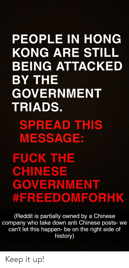 Reddit, Chinese, and Fuck: PEOPLE IN HONG  KONG ARE STILL  BEING ATTACKED  BY THE  GOVERNMENT  TRIADS.  SPREAD THIS  MESSAGE:  FUCK THE  CHINESE  GOVERNMENT  #FREEDOMFORHK  (Reddit is partially owned by a Chinese  company who take down anti Chinese posts- we  can't let this happen- be on the right side of  history) Keep it up!