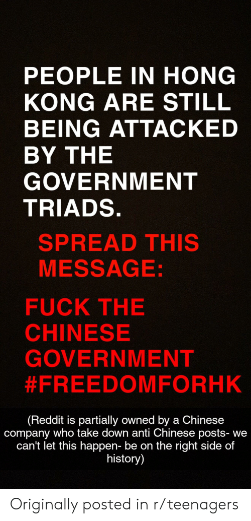 Reddit, Chinese, and Fuck: PEOPLE IN HONG  KONG ARE STILL  BEING ATTACKED  BY THE  GOVERNMENT  TRIADS.  SPREAD THIS  MESSAGE:  FUCK THE  CHINESE  GOVERNMENT  #FREEDOMFORHK  (Reddit is partially owned by a Chinese  company who take down anti Chinese posts- we  can't let this happen- be on the right side of  history) Originally posted in r/teenagers