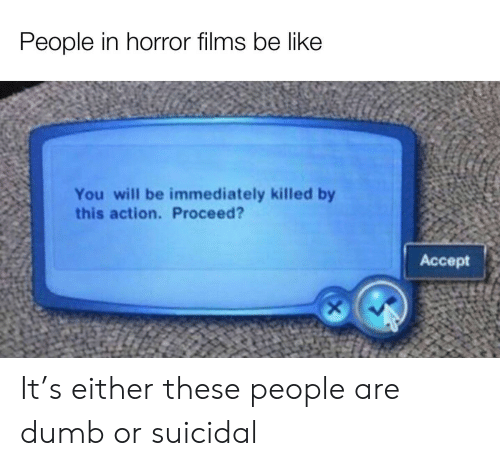 Be Like, Dumb, and Horror: People in horror films be like  You will be immediately killed by  this action. Proceed?  Аcсept It's either these people are dumb or suicidal