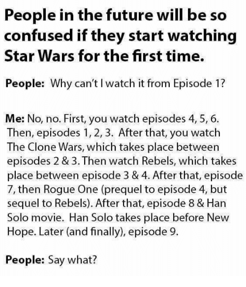 the clone wars: People in the future will be so  confused if they start watching  Star Wars for the first time.  People: Why can't l watch it from Episode 1?  Me: No, no. First, you watch episodes 4, 5, 6.  Then, episodes 1, 2, 3. After that, you watch  The Clone Wars, which takes place between  episodes 2 & 3. Then watch Rebels, which takes  place between episode 3 & 4. After that, episode  7, then Rogue One (prequel to episode 4, but  sequel to Rebels). After that, episode 8 & Han  Solo movie. Han Solo takes place before New  Hope. Later (and finally), episode 9.  People: Say what?