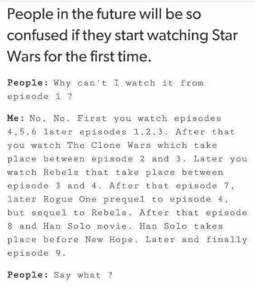 episode 1: People in the future will be so  confused if they start watching Star  Wars for the first time.  People: Why can't I watch it from  episode 1 ?  Me: No, No. First you watch episodes  4,5,6 later episodes 1,2,3. After that  you watch The Clone Wars which take  place between episode 2 and 3 Later you  watch Rebels that take place between  episode 3 and 4. After that episode 7,  later Rogue One prequel to episode 4.  but sequel to Rebels. After that episode  8 and Han Solo movie. Han Solo takes  place before New Hope. Later and finally  episode9  People: Say what ?