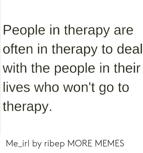 Their Lives: People in therapy are  often in therapy to deal  with the people in their  lives who won't go to  therapy Me_irl by ribep MORE MEMES