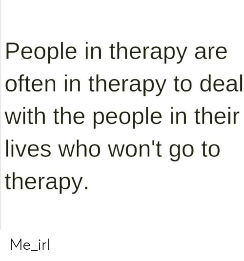 Their Lives: People in therapy are  often in therapy to deal  with the people in their  lives who won't go to  therapy Me_irl