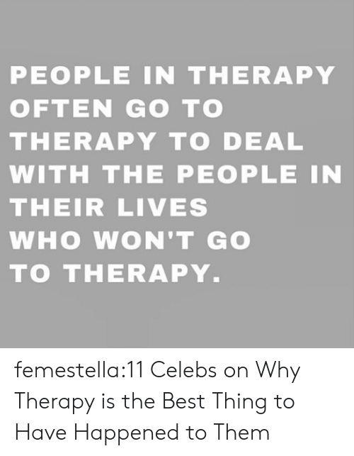 Their Lives: PEOPLE IN THERAPY  OFTEN GO TO  THERAPY TO DEAL  WITH THE PEOPLE IN  THEIR LIVES  WHO WON'T GO  TO THERAPY. femestella:11 Celebs on Why Therapy is the Best Thing to Have Happened to Them