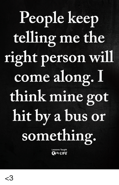 Got, Mine, and Bus: People keep  telling me the  right person will  come along  think mine got  hit by a bus or  something  . I  Lessons Taught  ByLIFE <3