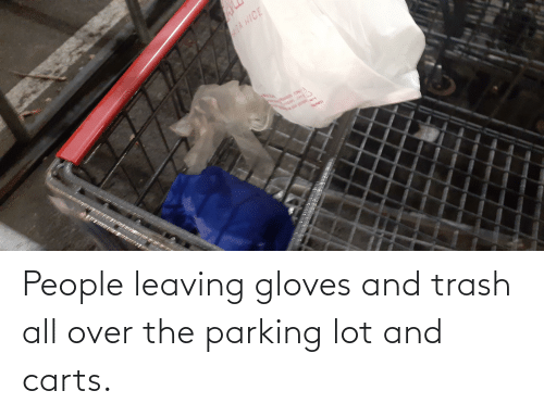 leaving: People leaving gloves and trash all over the parking lot and carts.