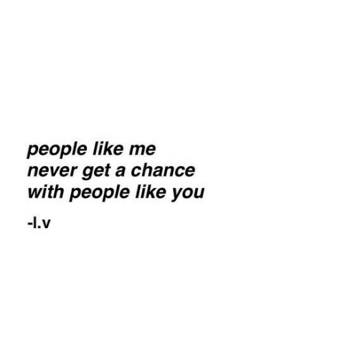Never, You, and Chance: people like me  never get a chance  with people like you