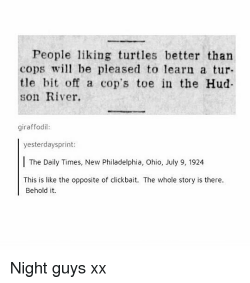 Memes, Ohio, and Philadelphia: People liking turtles better than  cops wil be pleased to learn a tur-  tle bit off a cop's toe in the Hud  son River.  giraffodil:  yesterdaysprint  The Daily Times, New Philadelphia, Ohio, July 9, 1924  This is like the opposite of clickbait. The whole story is there.  Behold it. Night guys xx
