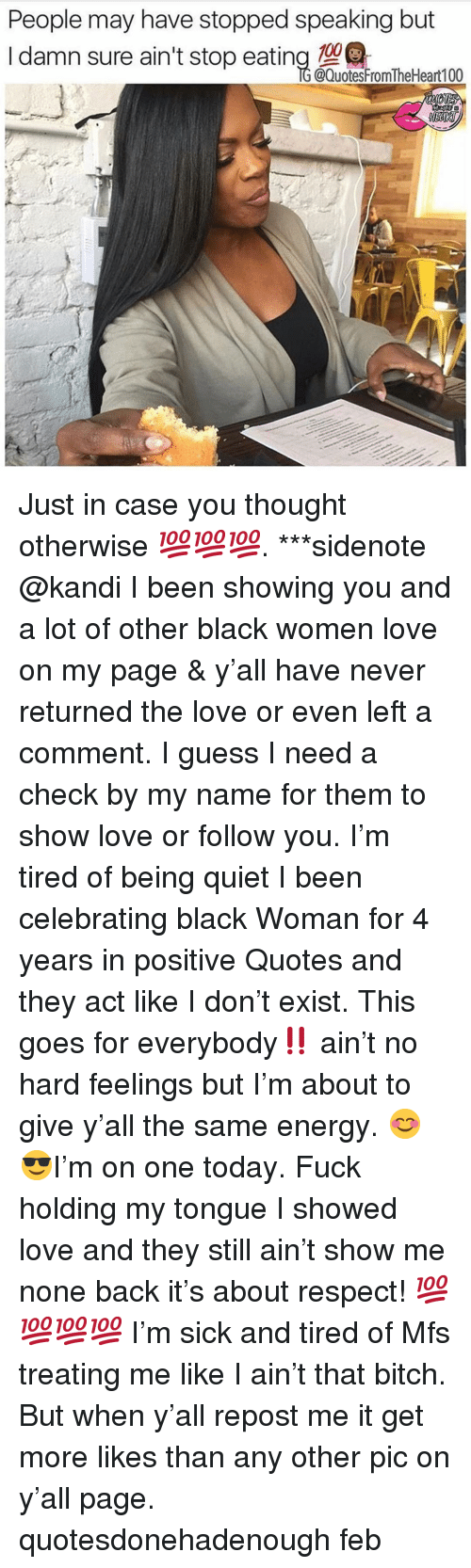 Bitch, Energy, and Love: People may have stopped speaking but  I damn sure ain't stop eating enrtoo  @QuotesFromTheHeart100 Just in case you thought otherwise 💯💯💯. ***sidenote @kandi I been showing you and a lot of other black women love on my page & y'all have never returned the love or even left a comment. I guess I need a check by my name for them to show love or follow you. I'm tired of being quiet I been celebrating black Woman for 4 years in positive Quotes and they act like I don't exist. This goes for everybody‼️ ain't no hard feelings but I'm about to give y'all the same energy. 😊😎I'm on one today. Fuck holding my tongue I showed love and they still ain't show me none back it's about respect! 💯💯💯💯 I'm sick and tired of Mfs treating me like I ain't that bitch. But when y'all repost me it get more likes than any other pic on y'all page. quotesdonehadenough feb