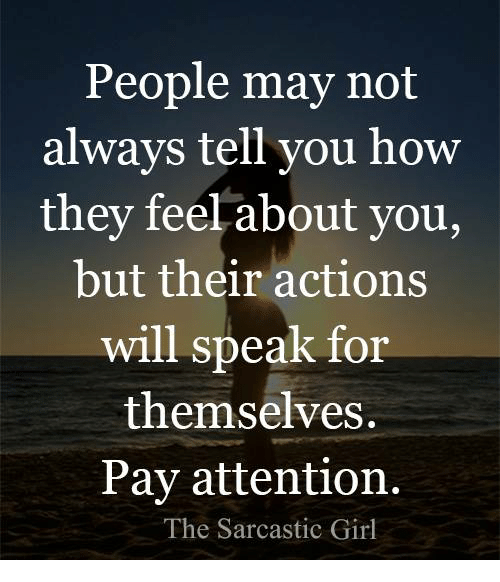 Memes, 🤖, and May: People may not  always tell you how  they feel about you,  but their actions  will speak for  themselves.  Pay attention.  The Sarcastic Girl