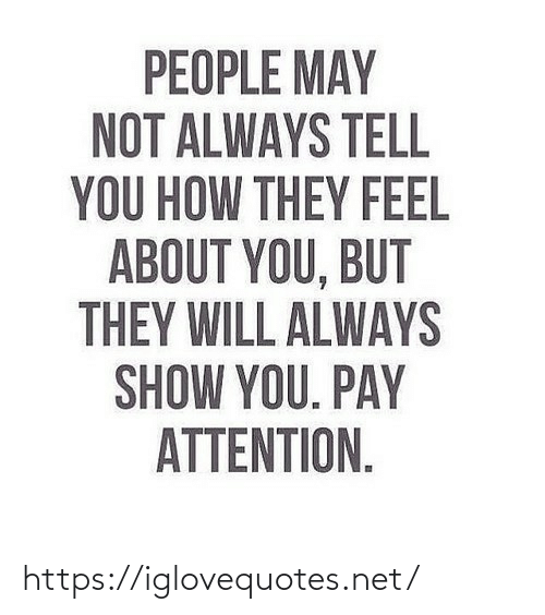 Will Always: PEOPLE MAY  NOT ALWAYS TELL  YOU HOW THEY FEEL  ABOUT YOU, BUT  THEY WILL ALWAYS  SHOW YOU. PAY  ATTENTION. https://iglovequotes.net/