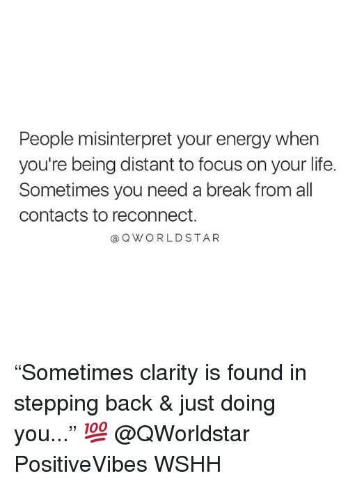 "Need A Break: People misinterpret your energy when  you're being distant to focus on your life.  Sometimes you need a break from all  contacts to reconnect.  @Q WORLDSTAR ""Sometimes clarity is found in stepping back & just doing you..."" 💯 @QWorldstar PositiveVibes WSHH"