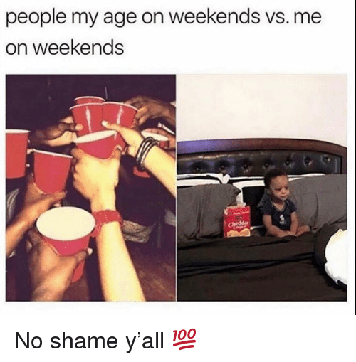 No Shame: people my age on weekends vs. me  on weekends No shame y'all 💯