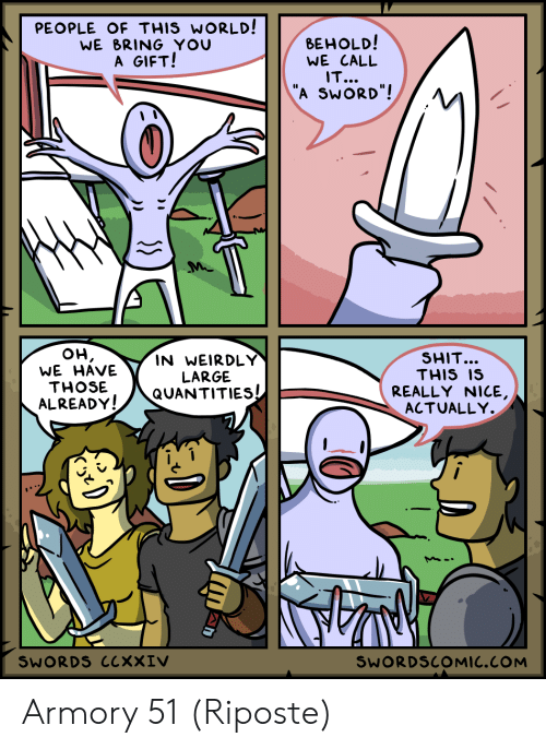 "Shit, World, and Sword: PEOPLE OF THIS WORLD!  WE BRING YOU  A GIFT!  ВЕHOLD!  WE CALL  IT...  ""A SWORD""!  он,  WE HAVE  SHIT...  THIS IS  IN WEIRDLY  LARGE  QUANTITIES  THOSE  REALLY NICE,  ACTUALLY.  ALREADY!  SWORDS CCXXIV  SWORDSCOMIC.COM Armory 51 (Riposte)"