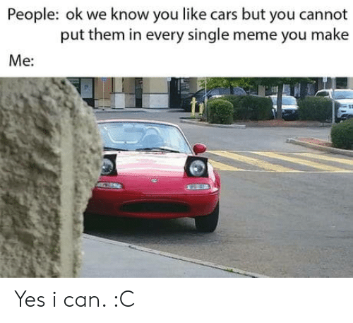 yes i can: People: ok we know you like cars but you cannot  put them in every single meme you make  Me: Yes i can. :C